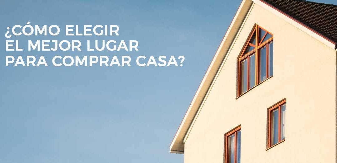 ¿Cómo elegir el mejor lugar para comprar casa?